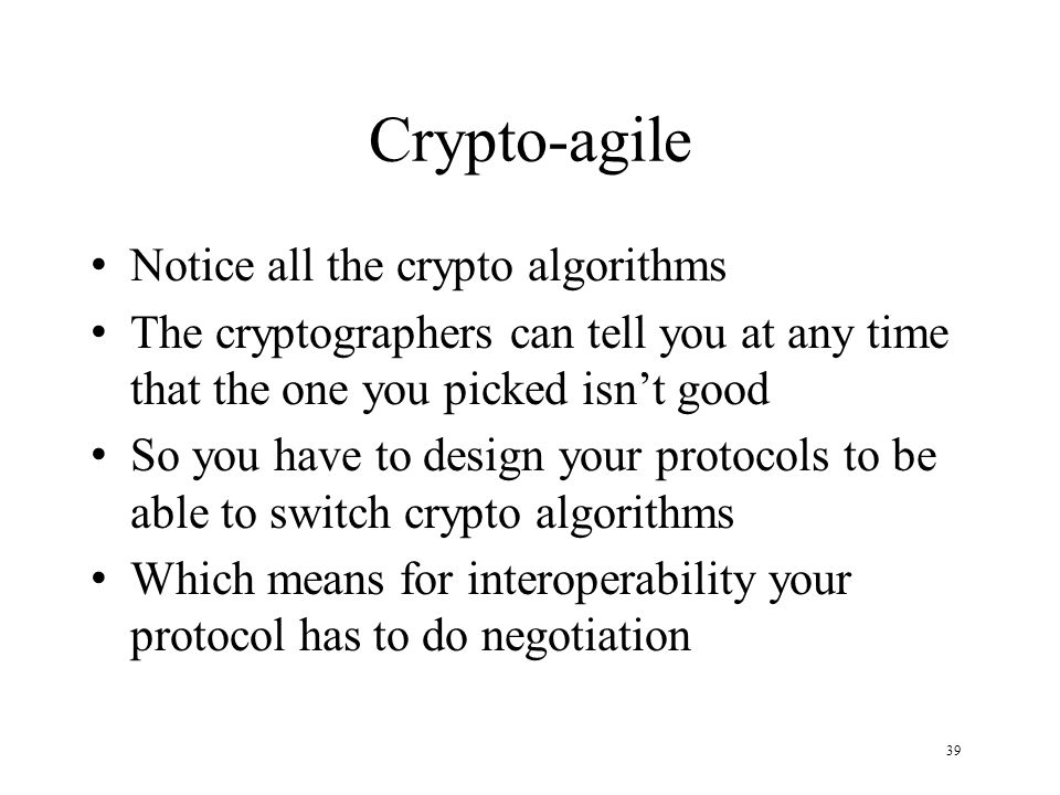 39 Crypto-agile Notice all the crypto algorithms The cryptographers can tell you at any time that the one you picked isn't good So you have to design your protocols to be able to switch crypto algorithms Which means for interoperability your protocol has to do negotiation