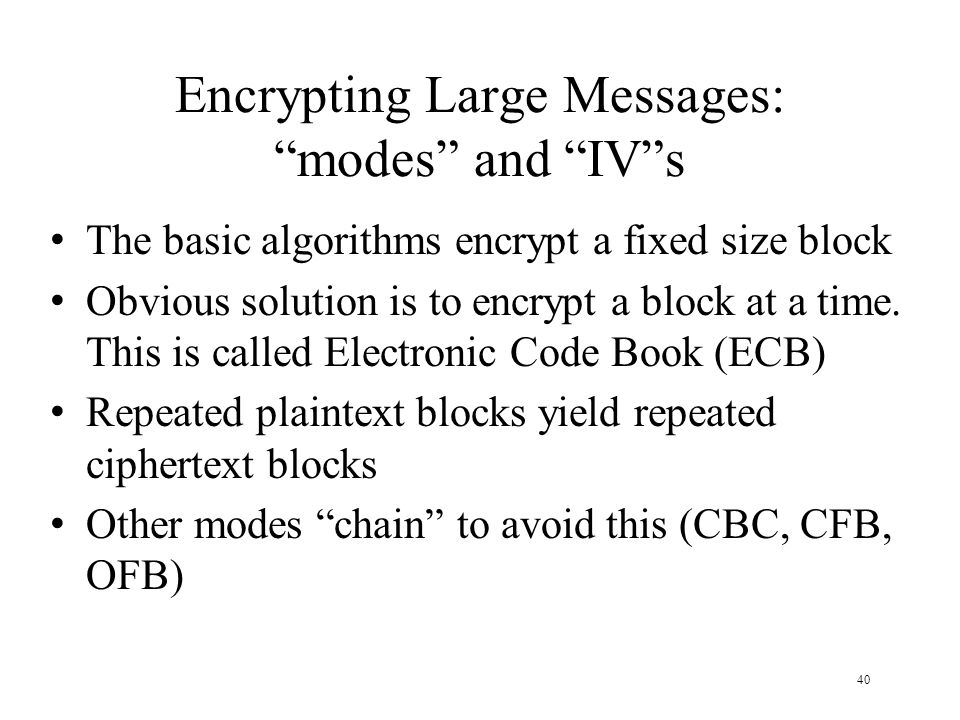 40 Encrypting Large Messages: modes and IV s The basic algorithms encrypt a fixed size block Obvious solution is to encrypt a block at a time.