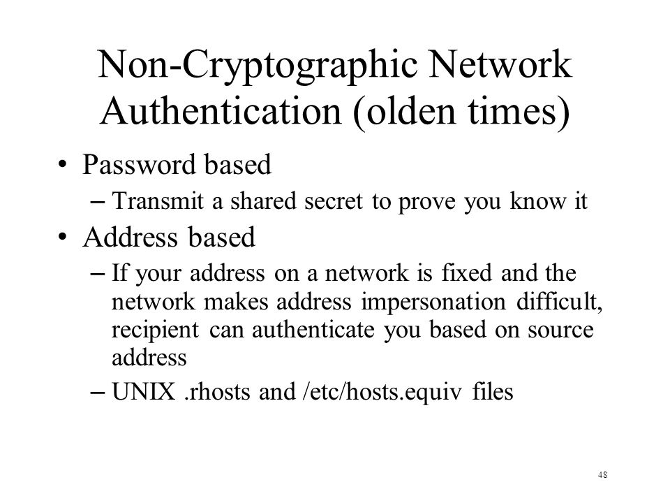 48 Non-Cryptographic Network Authentication (olden times) Password based – Transmit a shared secret to prove you know it Address based – If your address on a network is fixed and the network makes address impersonation difficult, recipient can authenticate you based on source address – UNIX.rhosts and /etc/hosts.equiv files