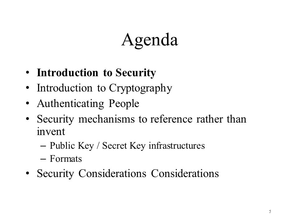 5 Agenda Introduction to Security Introduction to Cryptography Authenticating People Security mechanisms to reference rather than invent – Public Key / Secret Key infrastructures – Formats Security Considerations Considerations