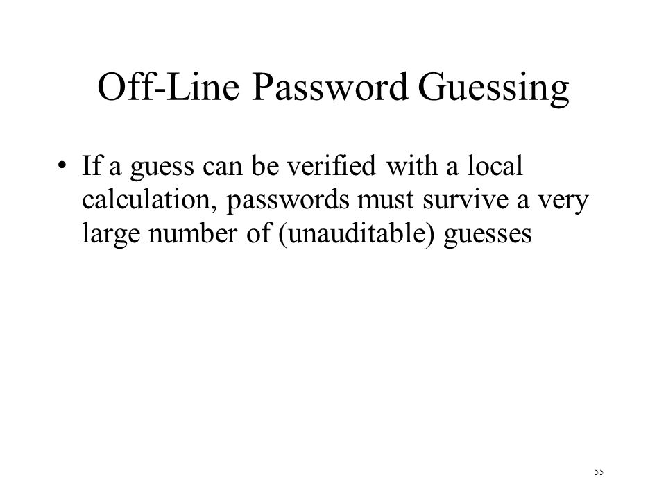 55 Off-Line Password Guessing If a guess can be verified with a local calculation, passwords must survive a very large number of (unauditable) guesses