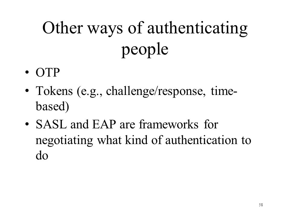 58 Other ways of authenticating people OTP Tokens (e.g., challenge/response, time- based) SASL and EAP are frameworks for negotiating what kind of authentication to do
