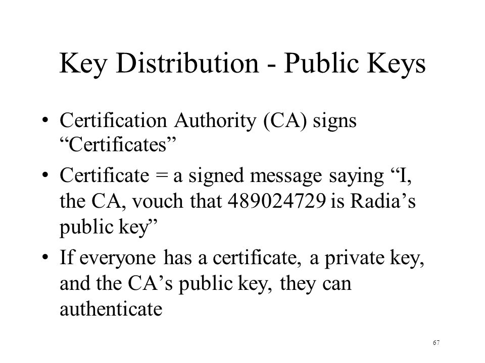 67 Key Distribution - Public Keys Certification Authority (CA) signs Certificates Certificate = a signed message saying I, the CA, vouch that 489024729 is Radia's public key If everyone has a certificate, a private key, and the CA's public key, they can authenticate