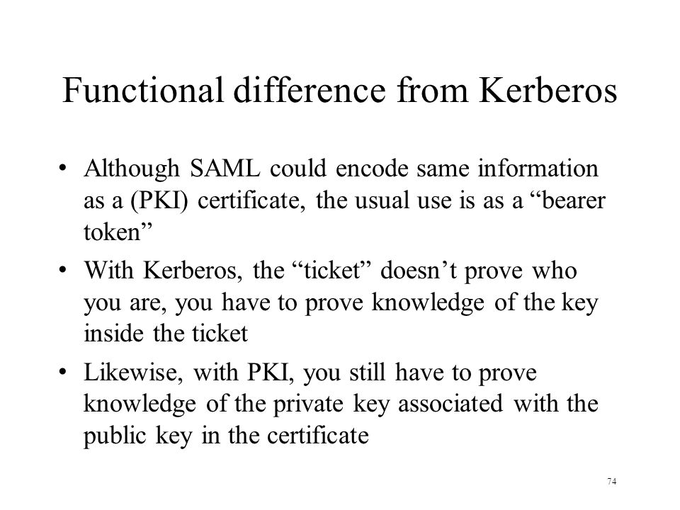 74 Functional difference from Kerberos Although SAML could encode same information as a (PKI) certificate, the usual use is as a bearer token With Kerberos, the ticket doesn't prove who you are, you have to prove knowledge of the key inside the ticket Likewise, with PKI, you still have to prove knowledge of the private key associated with the public key in the certificate