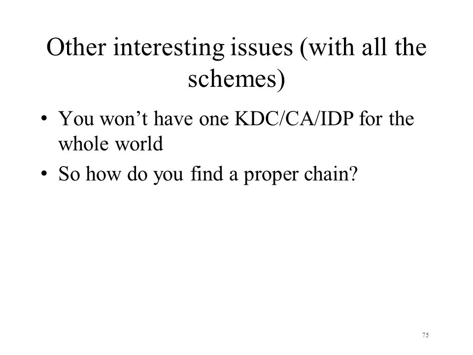 75 Other interesting issues (with all the schemes) You won't have one KDC/CA/IDP for the whole world So how do you find a proper chain?