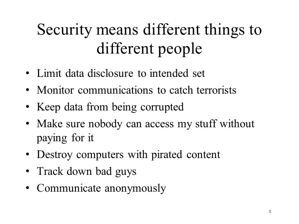 8 Security means different things to different people Limit data disclosure to intended set Monitor communications to catch terrorists Keep data from being corrupted Make sure nobody can access my stuff without paying for it Destroy computers with pirated content Track down bad guys Communicate anonymously