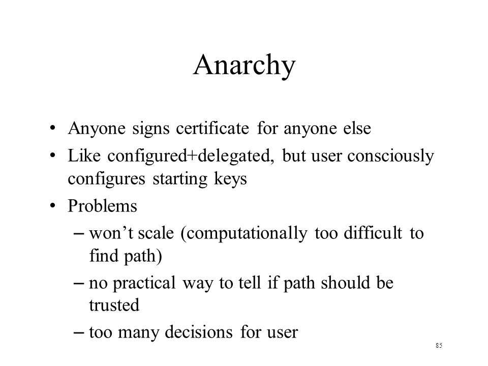 85 Anarchy Anyone signs certificate for anyone else Like configured+delegated, but user consciously configures starting keys Problems – won't scale (computationally too difficult to find path) – no practical way to tell if path should be trusted – too many decisions for user