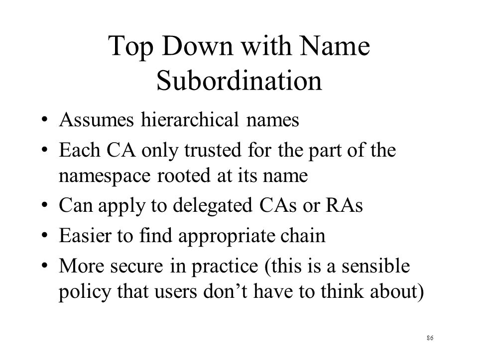 86 Top Down with Name Subordination Assumes hierarchical names Each CA only trusted for the part of the namespace rooted at its name Can apply to delegated CAs or RAs Easier to find appropriate chain More secure in practice (this is a sensible policy that users don't have to think about)
