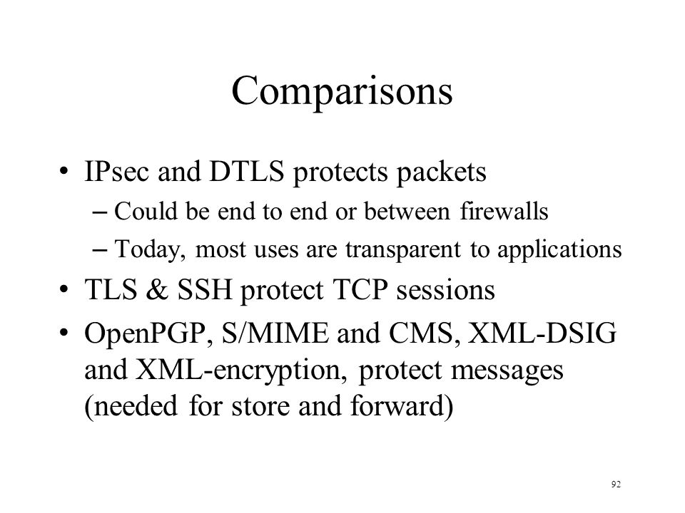 92 Comparisons IPsec and DTLS protects packets – Could be end to end or between firewalls – Today, most uses are transparent to applications TLS & SSH protect TCP sessions OpenPGP, S/MIME and CMS, XML-DSIG and XML-encryption, protect messages (needed for store and forward)