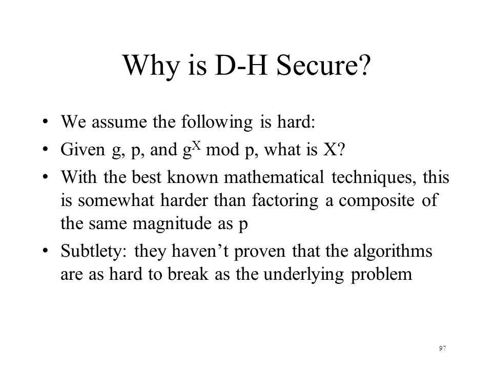 97 Why is D-H Secure. We assume the following is hard: Given g, p, and g X mod p, what is X.