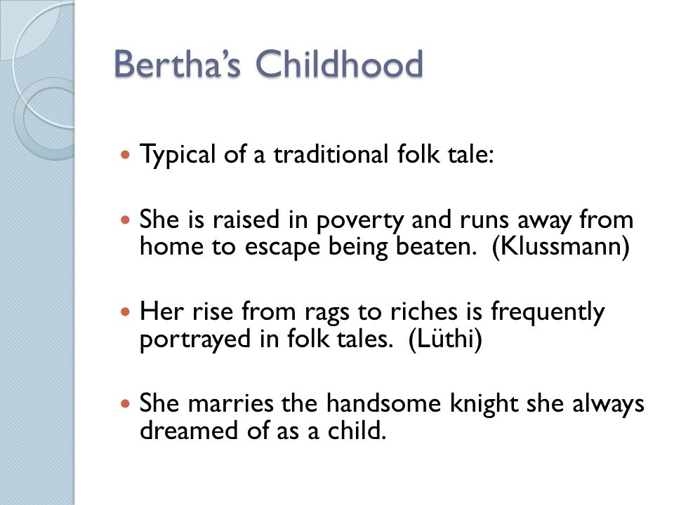 Bertha's Childhood Typical of a traditional folk tale: She is raised in poverty and runs away from home to escape being beaten.