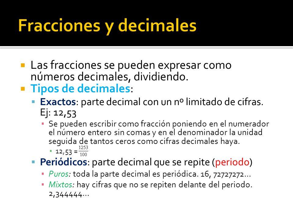  Las fracciones se pueden expresar como números decimales, dividiendo.  Tipos de decimales:  Exactos: parte decimal con un nº limitado de cifras. E