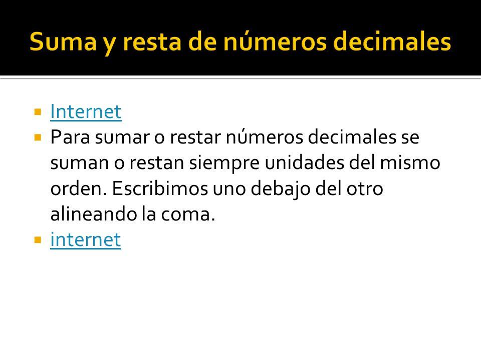 Internet Internet  Para sumar o restar números decimales se suman o restan siempre unidades del mismo orden. Escribimos uno debajo del otro alinean