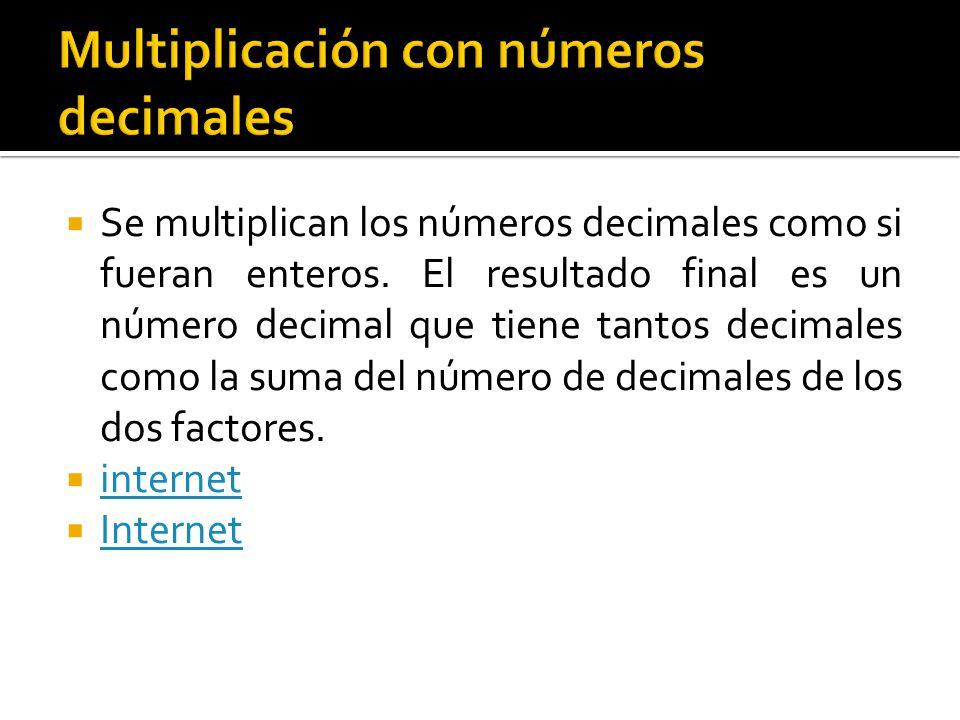  Se multiplican los números decimales como si fueran enteros. El resultado final es un número decimal que tiene tantos decimales como la suma del núm