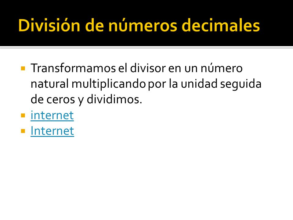  Transformamos el divisor en un número natural multiplicando por la unidad seguida de ceros y dividimos.  internet internet  Internet Internet