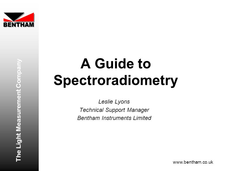 A Guide to Spectroradiometry Leslie Lyons Technical Support Manager Bentham Instruments Limited The Light Measurement Company www.bentham.co.uk