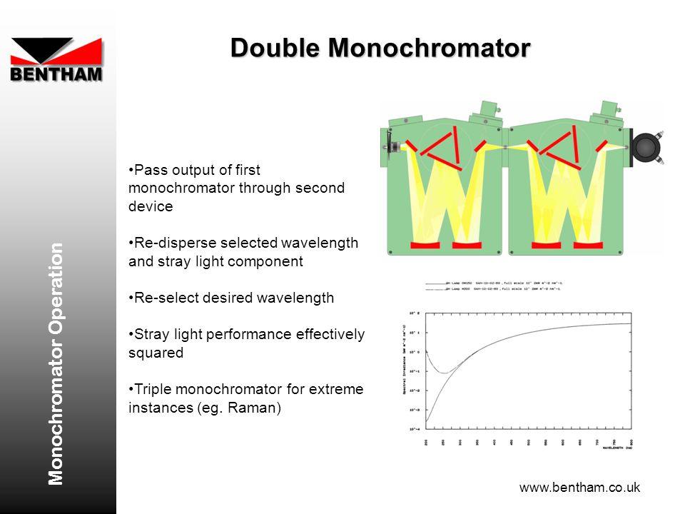 Monochromator Operation www.bentham.co.uk Double Monochromator Pass output of first monochromator through second device Re-disperse selected wavelengt