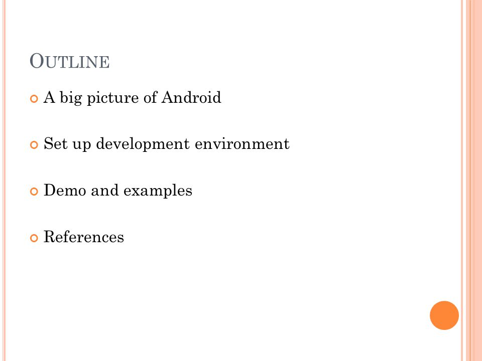 O UTLINE A big picture of Android Set up development environment Demo and examples References