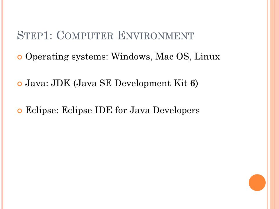 S TEP 1: C OMPUTER E NVIRONMENT Operating systems: Windows, Mac OS, Linux Java: JDK (Java SE Development Kit 6 ) Eclipse: Eclipse IDE for Java Developers