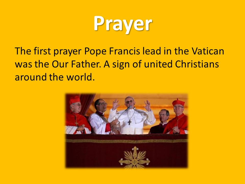 Prayer The first prayer Pope Francis lead in the Vatican was the Our Father. A sign of united Christians around the world.