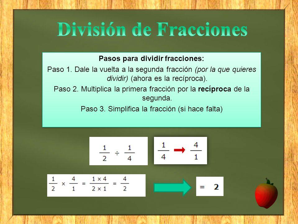 Pasos para dividir fracciones: Paso 1. Dale la vuelta a la segunda fracción (por la que quieres dividir) (ahora es la recíproca). Paso 2. Multiplica l