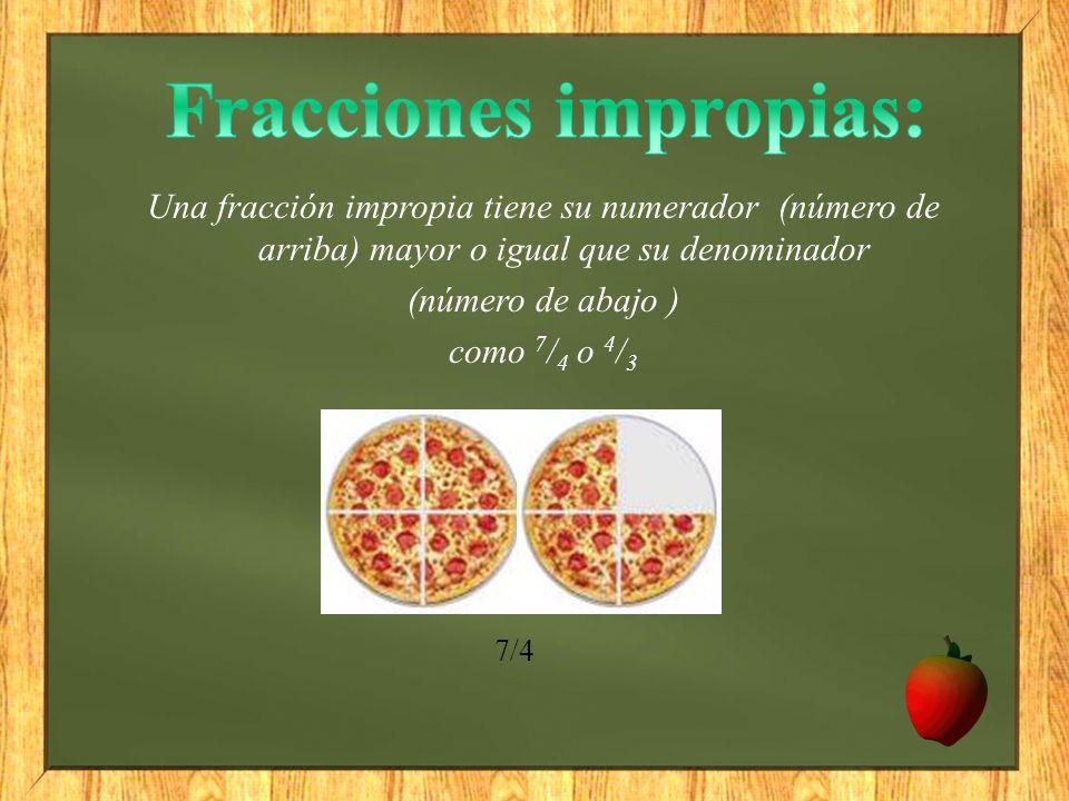 Una fracción impropia tiene su numerador (número de arriba) mayor o igual que su denominador (número de abajo ) como 7 / 4 o 4 / 3 7/4
