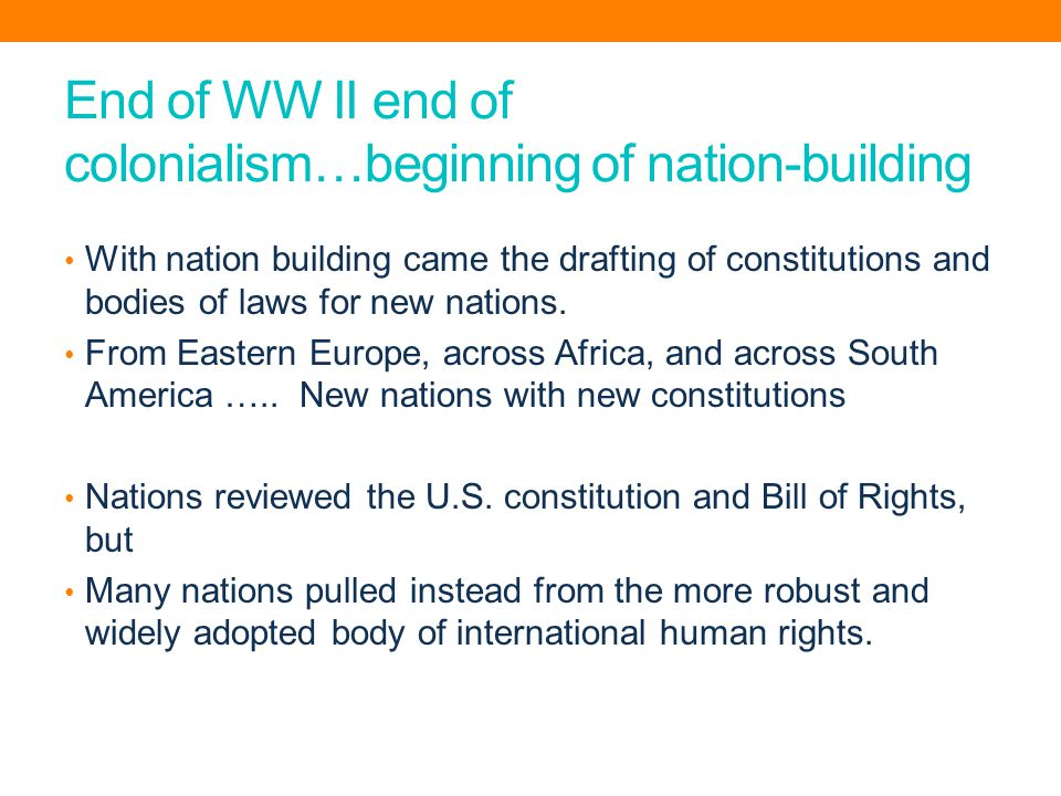 End of WW II end of colonialism…beginning of nation-building With nation building came the drafting of constitutions and bodies of laws for new nations.