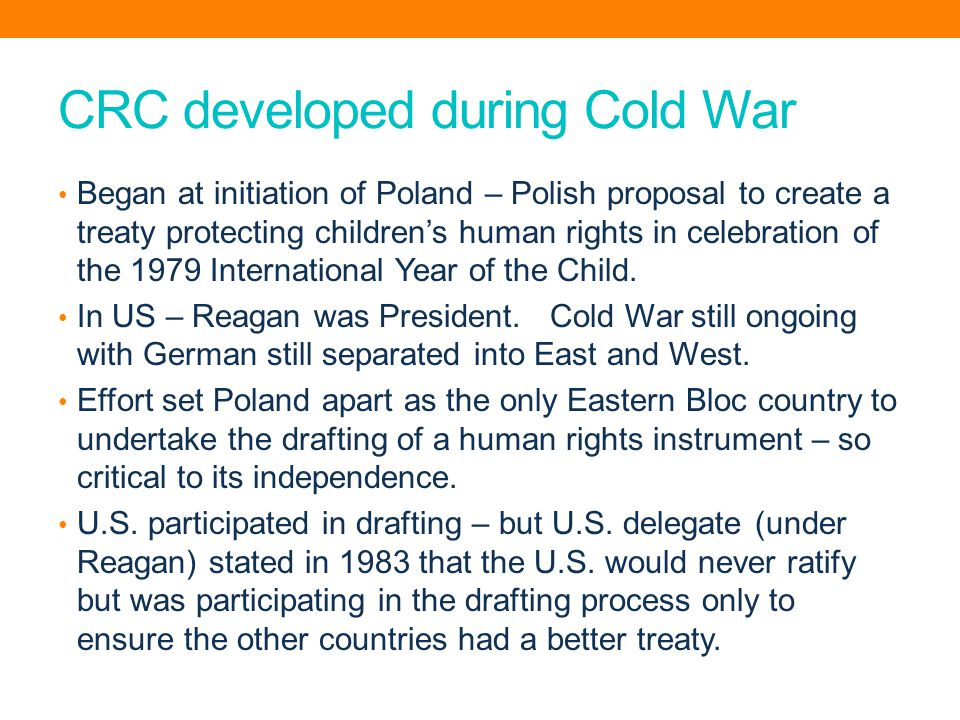 CRC developed during Cold War Began at initiation of Poland – Polish proposal to create a treaty protecting children's human rights in celebration of the 1979 International Year of the Child.