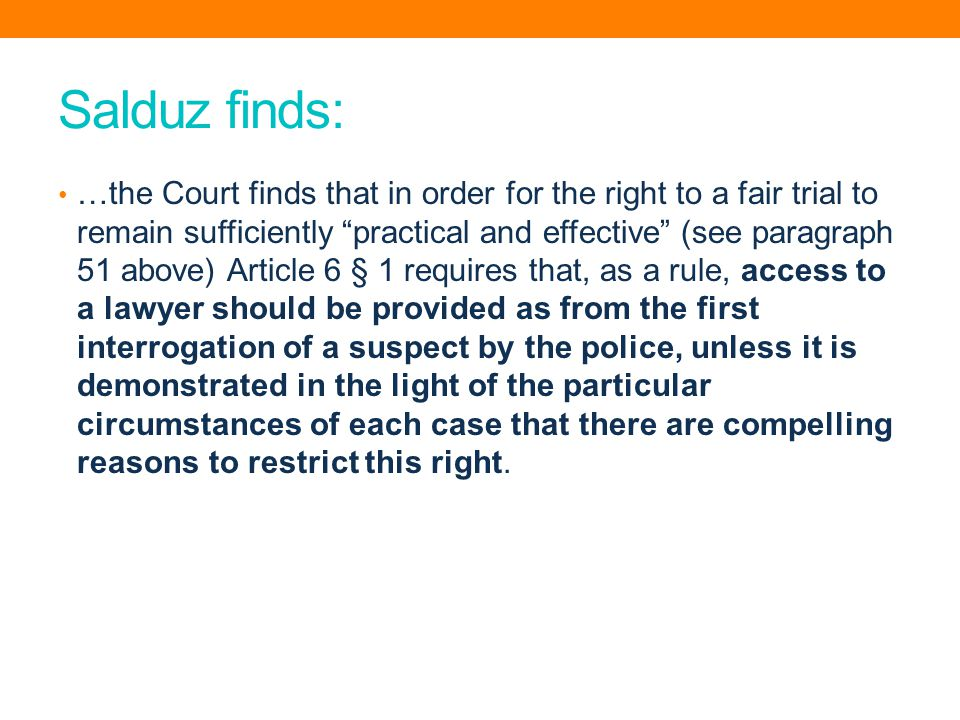 Salduz finds: …the Court finds that in order for the right to a fair trial to remain sufficiently practical and effective (see paragraph 51 above) Article 6 § 1 requires that, as a rule, access to a lawyer should be provided as from the first interrogation of a suspect by the police, unless it is demonstrated in the light of the particular circumstances of each case that there are compelling reasons to restrict this right.