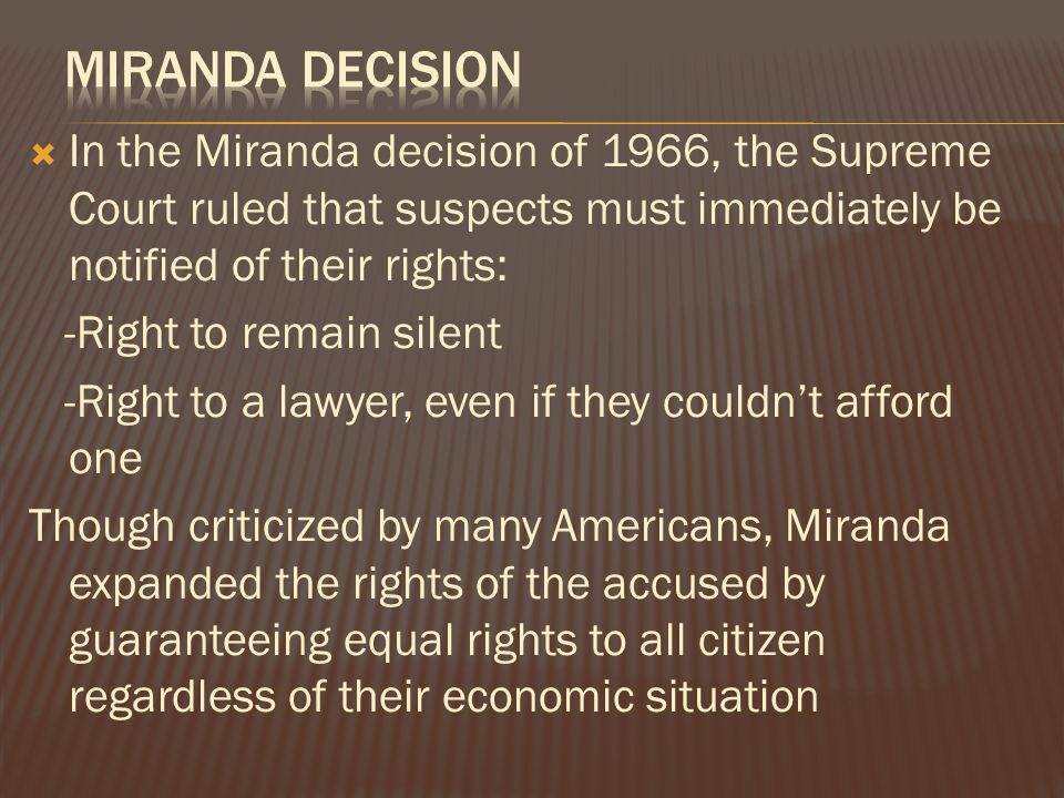  In the Miranda decision of 1966, the Supreme Court ruled that suspects must immediately be notified of their rights: -Right to remain silent -Right to a lawyer, even if they couldn't afford one Though criticized by many Americans, Miranda expanded the rights of the accused by guaranteeing equal rights to all citizen regardless of their economic situation
