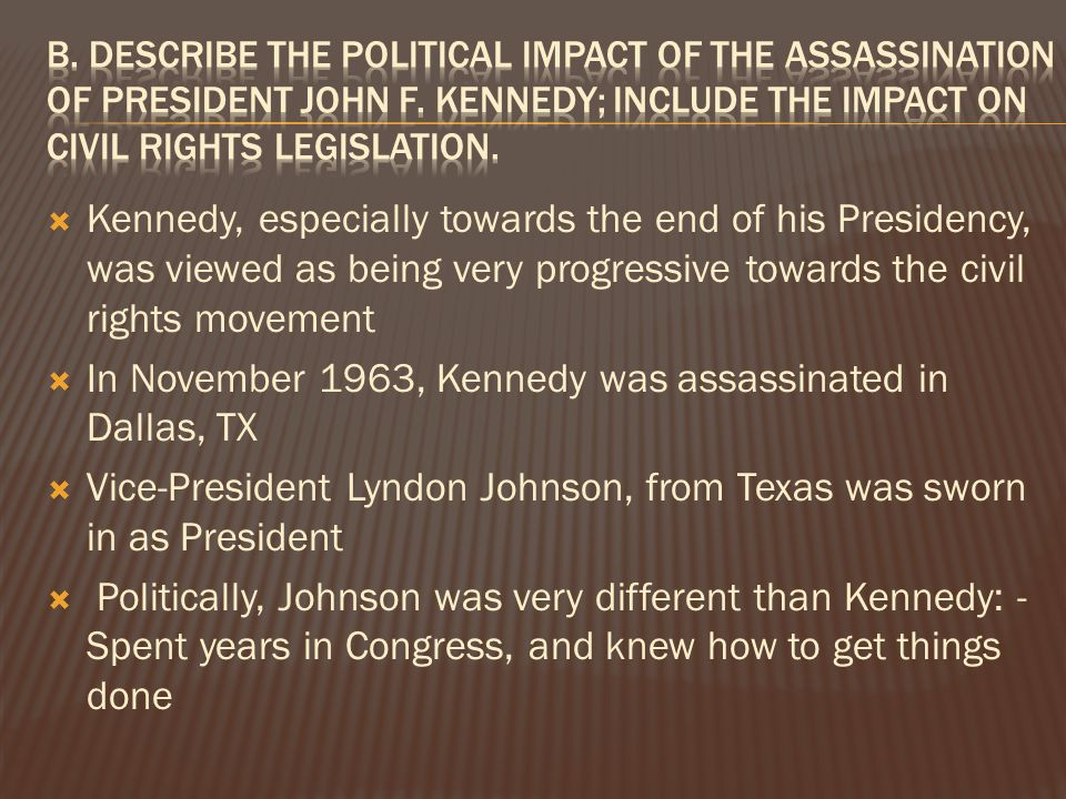  Kennedy, especially towards the end of his Presidency, was viewed as being very progressive towards the civil rights movement  In November 1963, Kennedy was assassinated in Dallas, TX  Vice-President Lyndon Johnson, from Texas was sworn in as President  Politically, Johnson was very different than Kennedy: - Spent years in Congress, and knew how to get things done