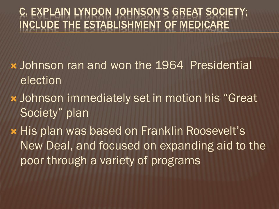  Johnson ran and won the 1964 Presidential election  Johnson immediately set in motion his Great Society plan  His plan was based on Franklin Roosevelt's New Deal, and focused on expanding aid to the poor through a variety of programs