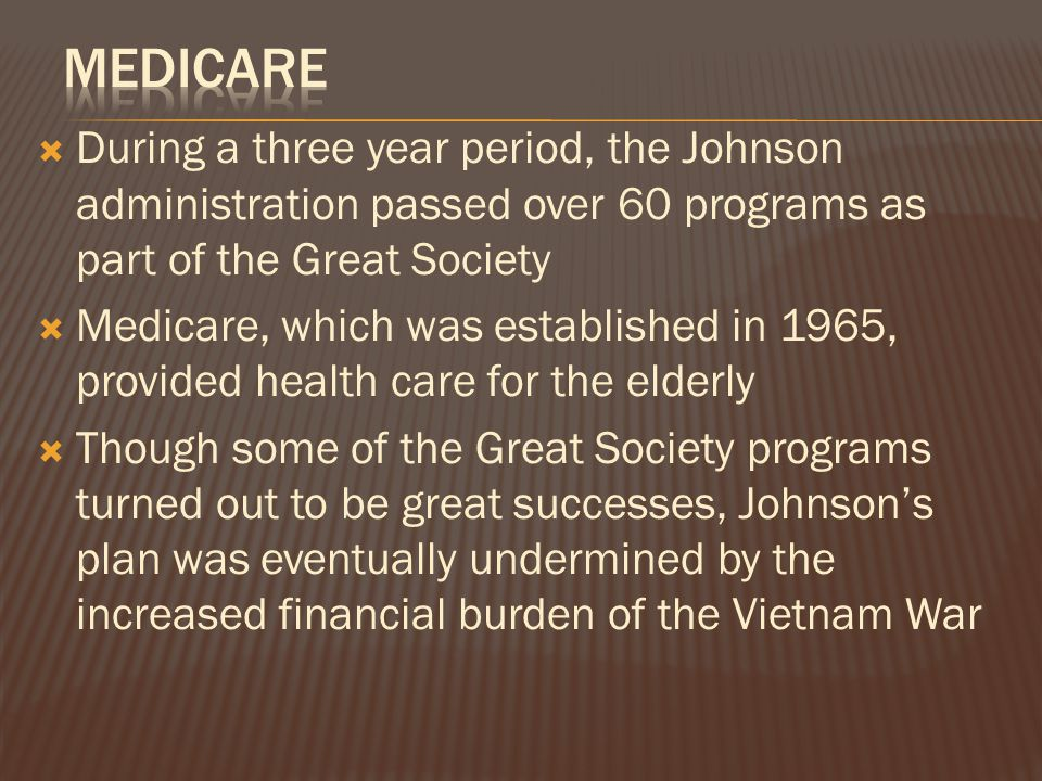  During a three year period, the Johnson administration passed over 60 programs as part of the Great Society  Medicare, which was established in 1965, provided health care for the elderly  Though some of the Great Society programs turned out to be great successes, Johnson's plan was eventually undermined by the increased financial burden of the Vietnam War