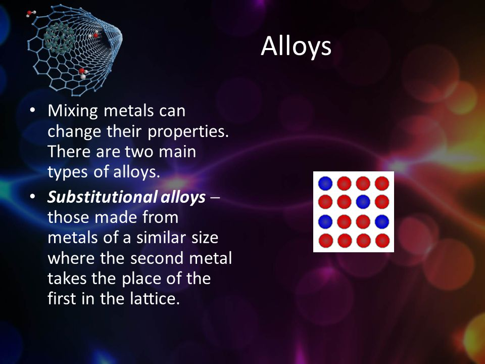 Alloys Mixing metals can change their properties. There are two main types of alloys. Substitutional alloys  those made from metals of a similar size
