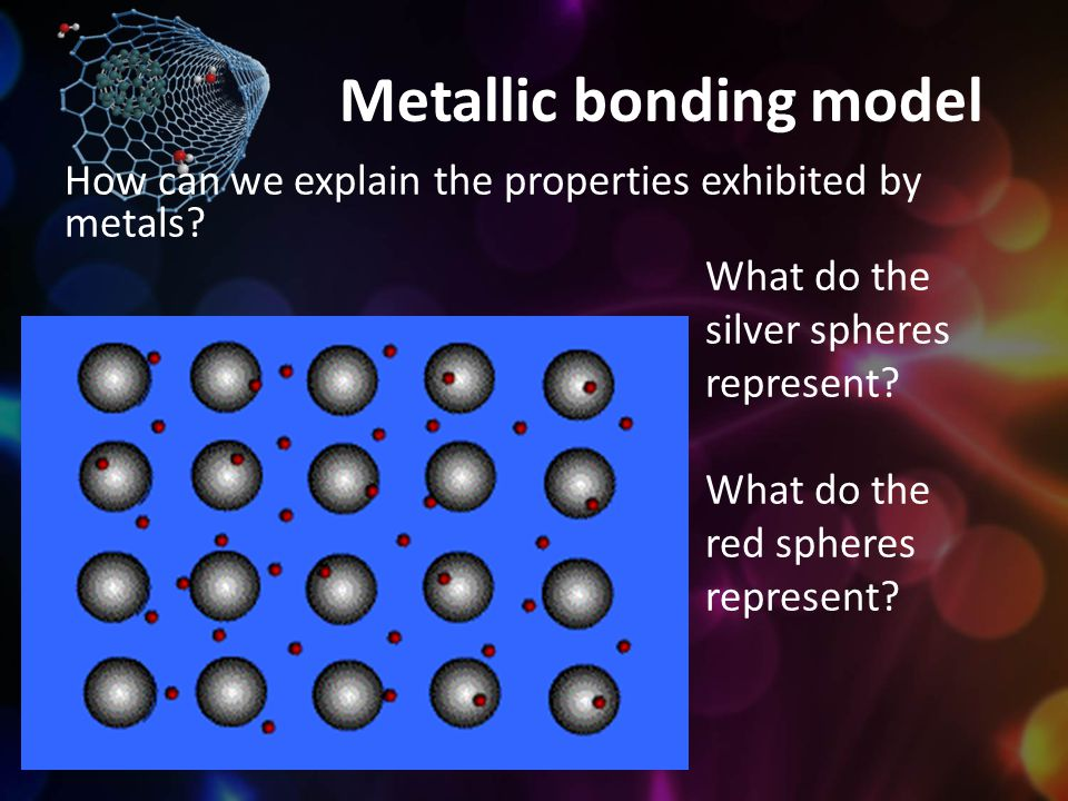 Metallic bonding model How can we explain the properties exhibited by metals? What do the silver spheres represent? What do the red spheres represent?