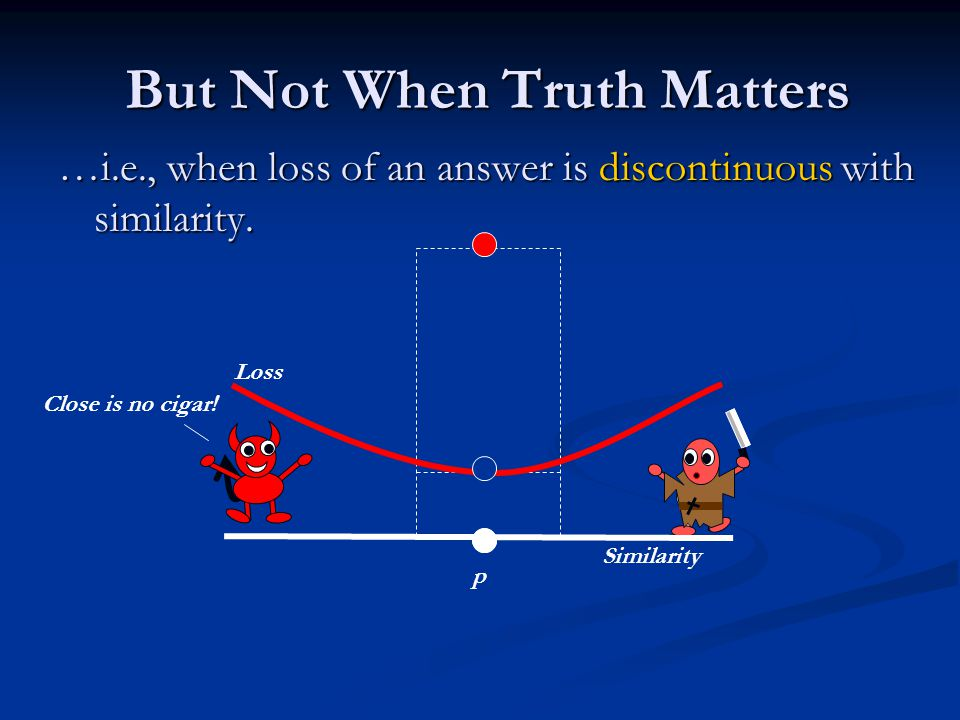 But Not When Truth Matters But Not When Truth Matters …i.e., when loss of an answer is discontinuous with similarity.