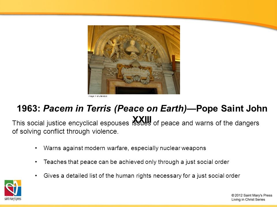 1963: Pacem in Terris (Peace on Earth)—Pope Saint John XXIII Warns against modern warfare, especially nuclear weapons Teaches that peace can be achieved only through a just social order This social justice encyclical espouses issues of peace and warns of the dangers of solving conflict through violence.