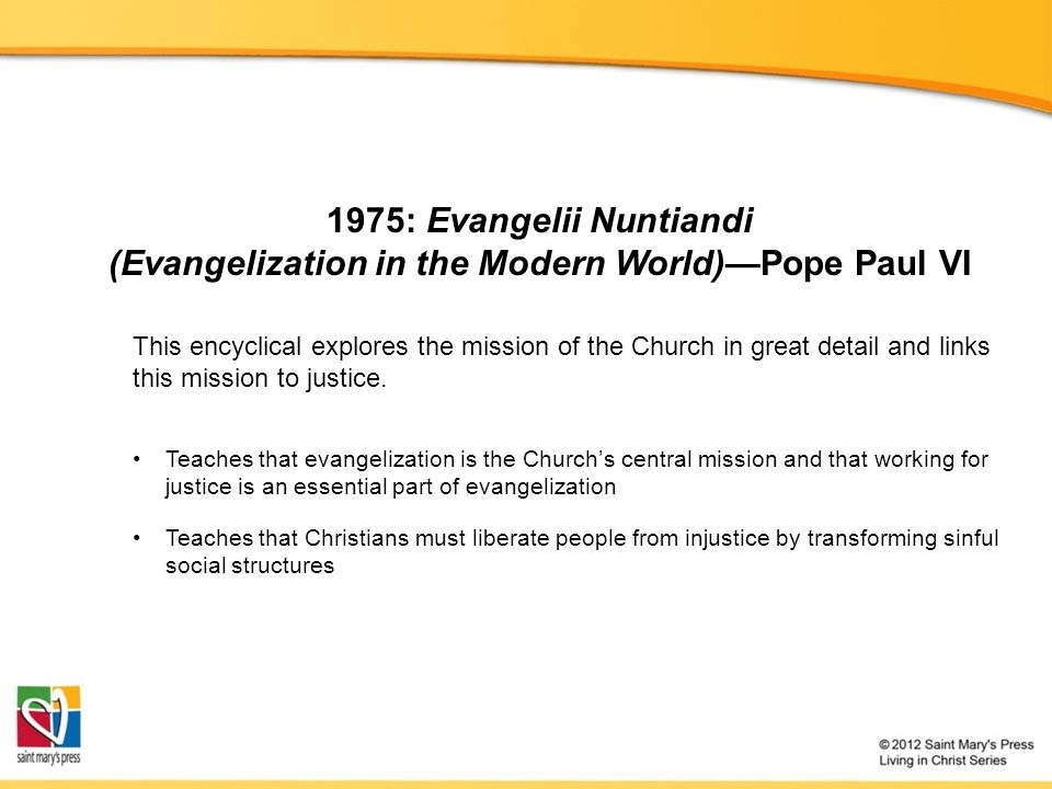 1975: Evangelii Nuntiandi (Evangelization in the Modern World)—Pope Paul VI Teaches that evangelization is the Church's central mission and that working for justice is an essential part of evangelization Teaches that Christians must liberate people from injustice by transforming sinful social structures This encyclical explores the mission of the Church in great detail and links this mission to justice.