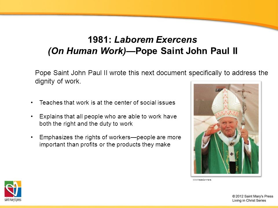 1981: Laborem Exercens (On Human Work)—Pope Saint John Paul II Teaches that work is at the center of social issues Explains that all people who are able to work have both the right and the duty to work Pope Saint John Paul II wrote this next document specifically to address the dignity of work.