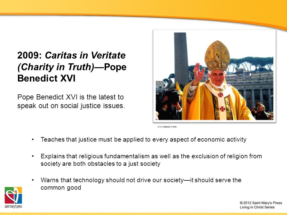 2009: Caritas in Veritate (Charity in Truth)—Pope Benedict XVI Teaches that justice must be applied to every aspect of economic activity Explains that religious fundamentalism as well as the exclusion of religion from society are both obstacles to a just society Pope Benedict XVI is the latest to speak out on social justice issues.