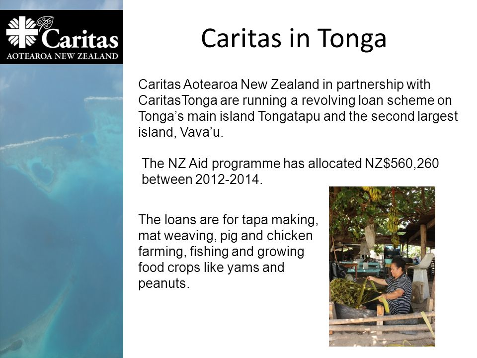 Caritas in Tonga Caritas Aotearoa New Zealand in partnership with CaritasTonga are running a revolving loan scheme on Tonga's main island Tongatapu and the second largest island, Vava'u.