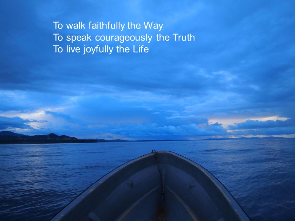 To walk faithfully the Way To speak courageously the Truth To live joyfully the Life