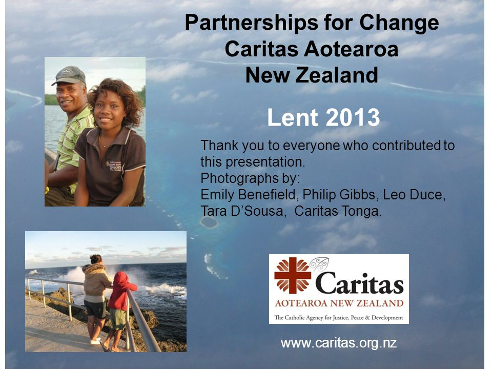Partnerships for Change Caritas Aotearoa New Zealand Lent 2013 Thank you to everyone who contributed to this presentation.