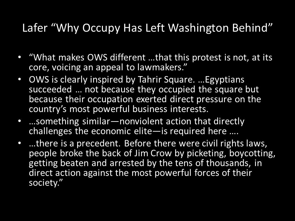 Lafer Why Occupy Has Left Washington Behind What makes OWS different …that this protest is not, at its core, voicing an appeal to lawmakers. OWS is clearly inspired by Tahrir Square.