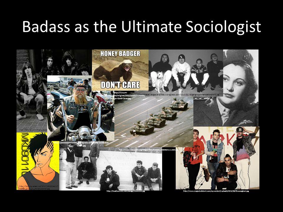 http://beatlesource.com/savage/evermore.jpg Badass as the Ultimate Sociologist http://qph.cf.quoracdn.net/main-qimg- 1b7f435608da3943b70877cef17b8dae http://fc00.deviantart.net/fs71/f/2010/244/1/f/ badass_punk_by_miki2k-d2xtnef.jpg http://www.majesticdetroit.com/wp-content/uploads/2011/06/thesosoglos1.jpg http://www.islamtimes.org/images/docs/000006/n00006141-r-s-000.jpg http://rockhall.com/media/assets/inductees/default/ramones.jpg http://theselvedgeyard.files.wordpress.com/2010/01/la-gang-sign-members-cholo.jpg http://pleatedjeans.files.wordpress.com/2009/10/badass -biker.jpg http://i3.kym- cdn.com/entries/icons/original/000/005/637/Honey -Badger-Dont-Care.jpg