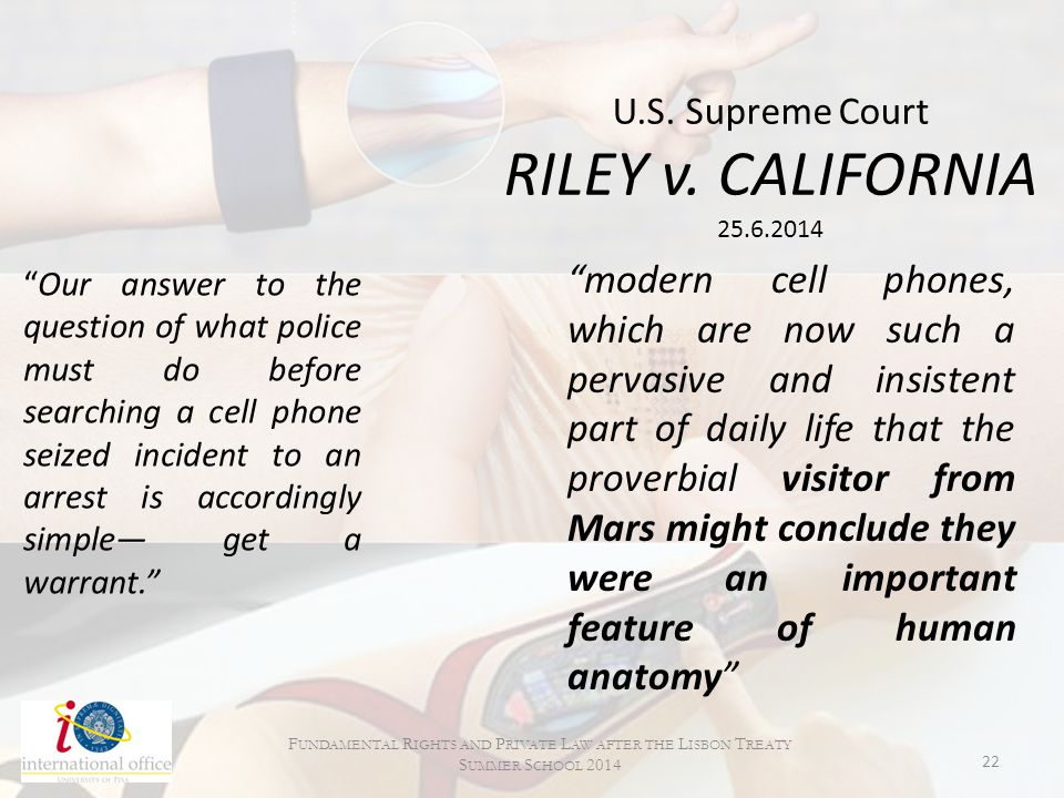 """U.S. Supreme Court RILEY v. CALIFORNIA 25.6.2014 """"Our answer to the question of what police must do before searching a cell phone seized incident to a"""
