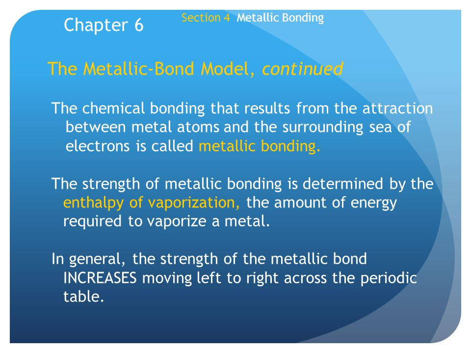 The Metallic-Bond Model, continued The chemical bonding that results from the attraction between metal atoms and the surrounding sea of electrons is c