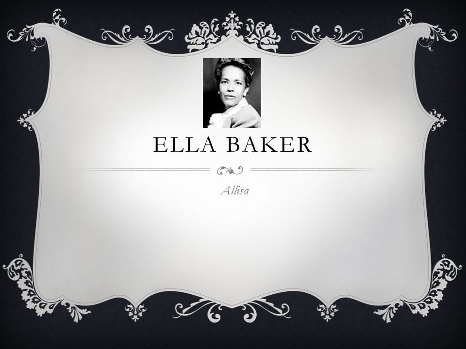 EARLY LIFE  Ella Baker was born on December 13 th 1903 in Norfolk Virginia  Ella was greatly influenced by her grandmother who was beaten by her slave owner, because she did not want to marry the man her owner had chosen for her.