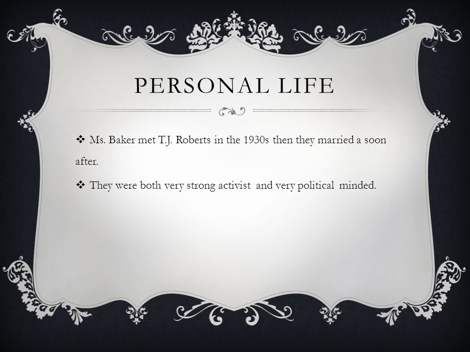 PERSONAL LIFE  Ms. Baker met T.J. Roberts in the 1930s then they married a soon after.