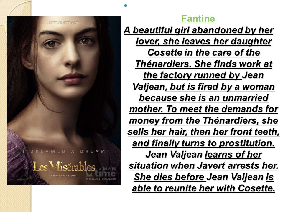 Fantine A beautiful girl abandoned by her lover, she leaves her daughter Cosette in the care of the Thénardiers.